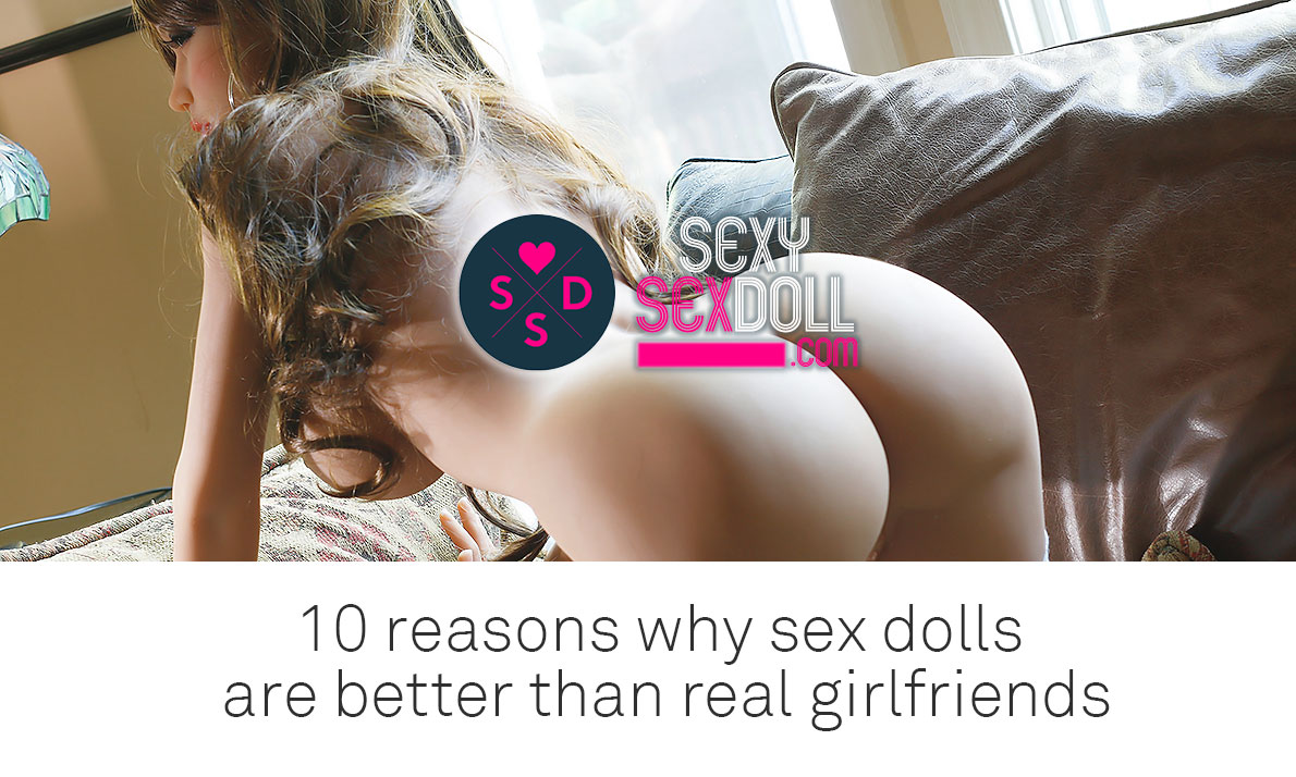10 Reasons Sex Dolls Are Better Than Real Girl Friends