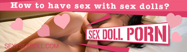 Sex Doll Porn & Sex Doll Videos! How to have sex with Sex Dolls?