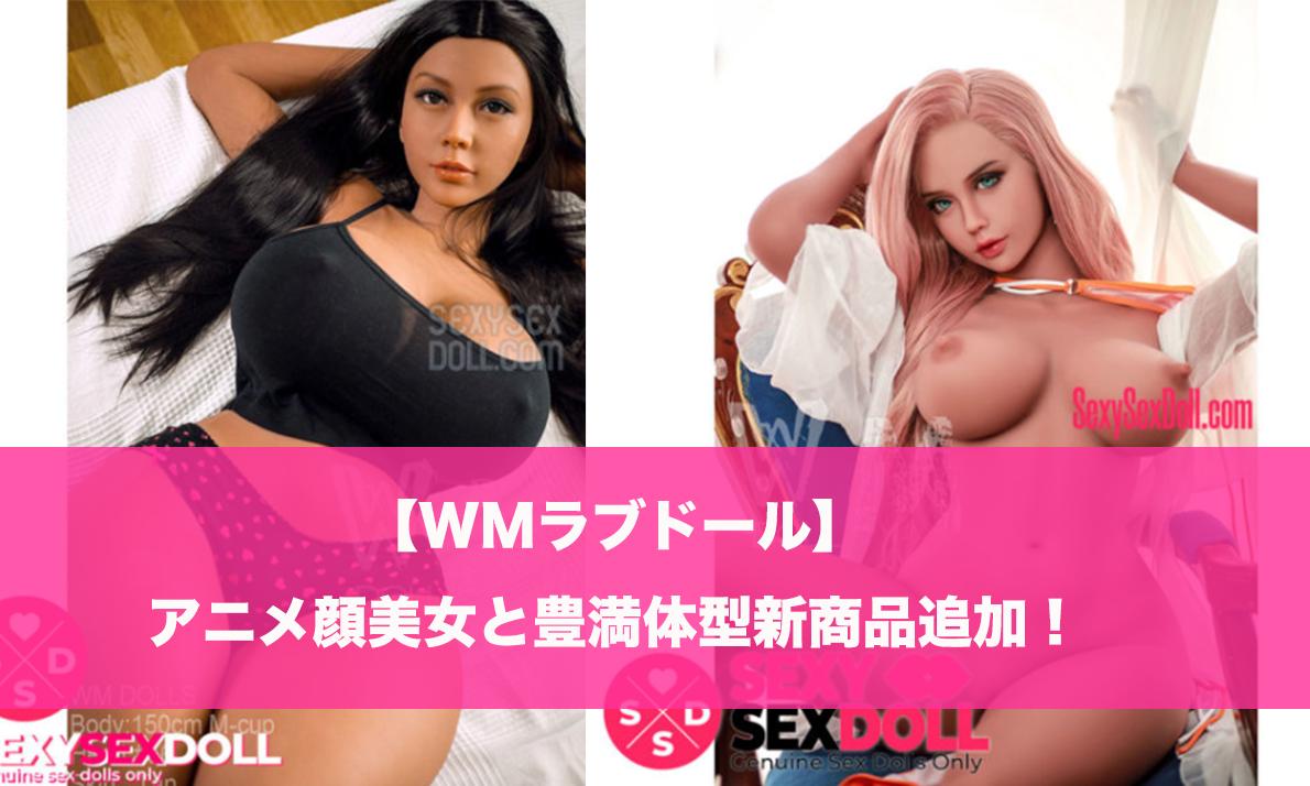 【WMドール】アニメ顔美女と豊満体型新商品追加!